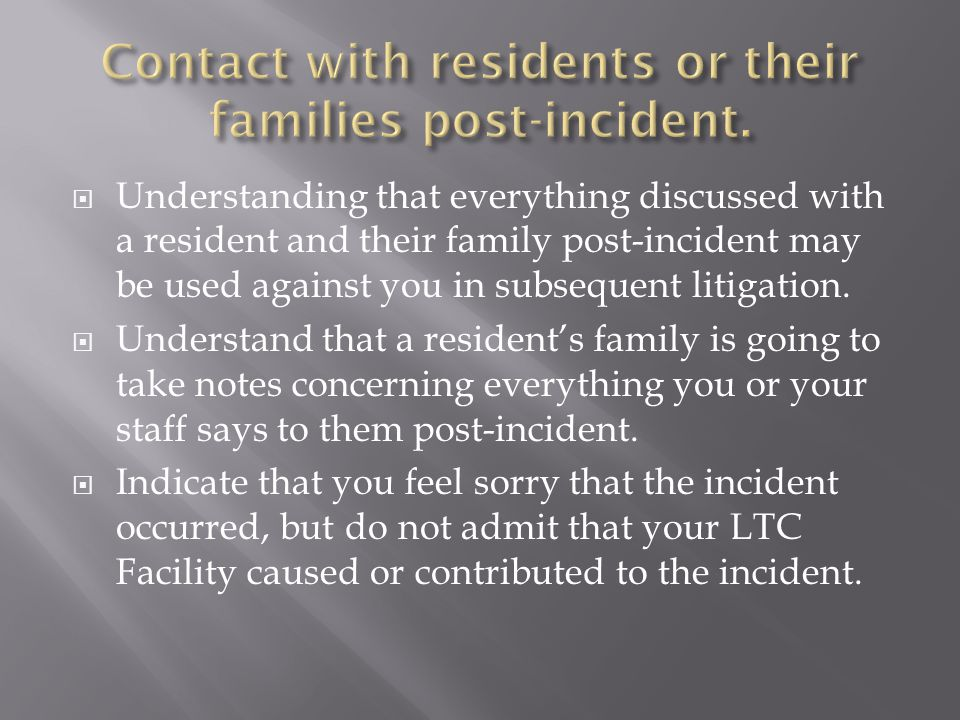  Understanding that everything discussed with a resident and their family post-incident may be used against you in subsequent litigation.  Understan