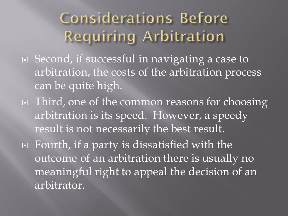  Second, if successful in navigating a case to arbitration, the costs of the arbitration process can be quite high.  Third, one of the common reason