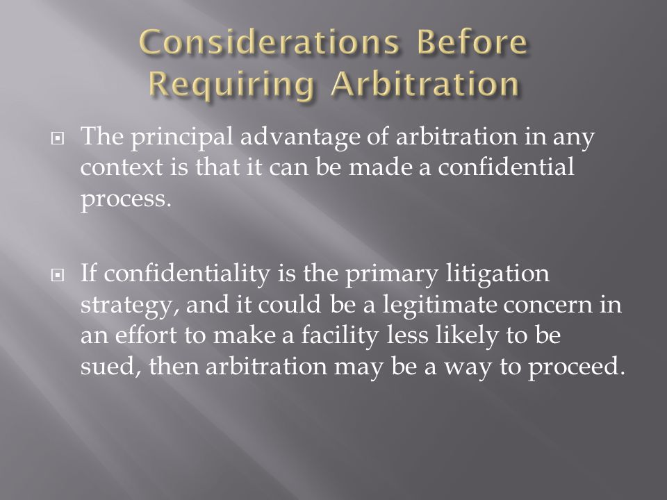  The principal advantage of arbitration in any context is that it can be made a confidential process.  If confidentiality is the primary litigation