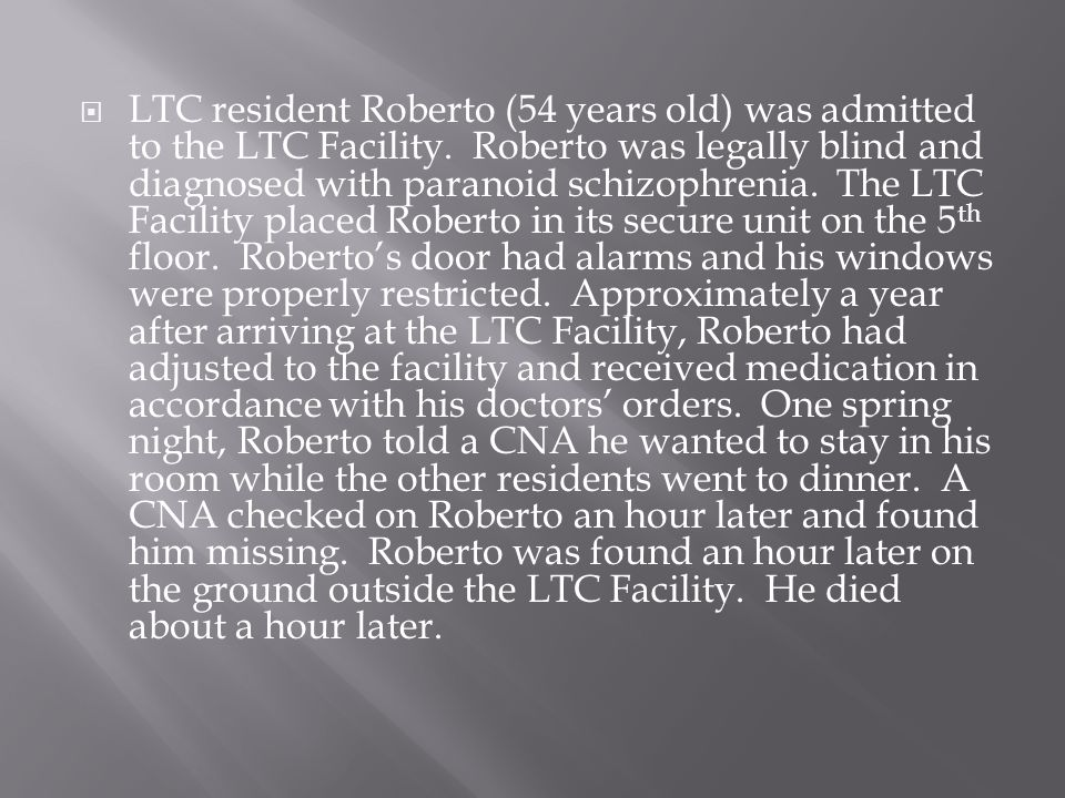  LTC resident Roberto (54 years old) was admitted to the LTC Facility. Roberto was legally blind and diagnosed with paranoid schizophrenia. The LTC F