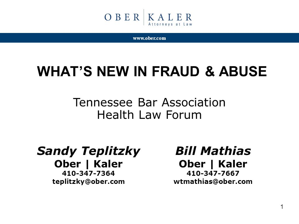 www.ober.com 1 WHAT'S NEW IN FRAUD & ABUSE Tennessee Bar Association Health Law Forum Sandy Teplitzky Ober | Kaler 410-347-7364 teplitzky@ober.com Bill Mathias Ober | Kaler 410-347-7667 wtmathias@ober.com