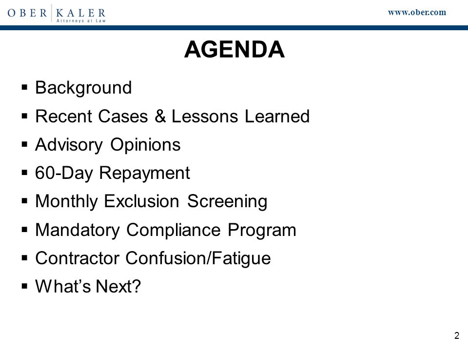 www.ober.com 2 AGENDA  Background  Recent Cases & Lessons Learned  Advisory Opinions  60-Day Repayment  Monthly Exclusion Screening  Mandatory Compliance Program  Contractor Confusion/Fatigue  What's Next
