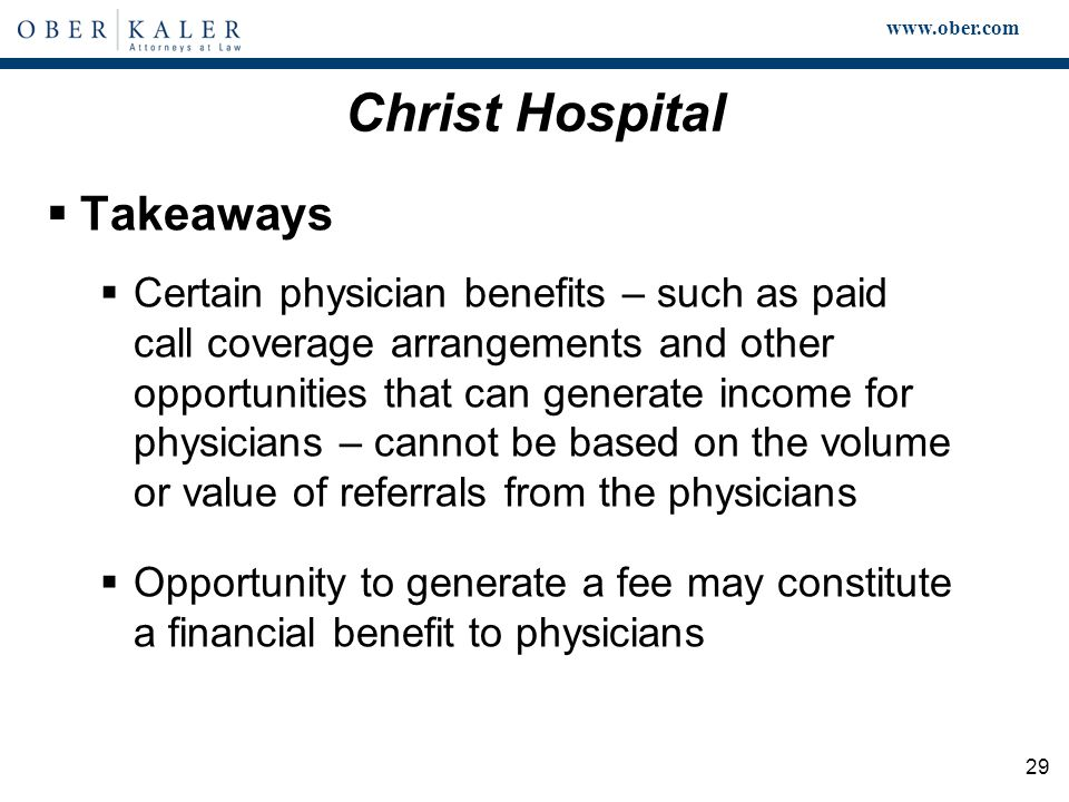 www.ober.com 29 Christ Hospital  Takeaways  Certain physician benefits – such as paid call coverage arrangements and other opportunities that can generate income for physicians – cannot be based on the volume or value of referrals from the physicians  Opportunity to generate a fee may constitute a financial benefit to physicians