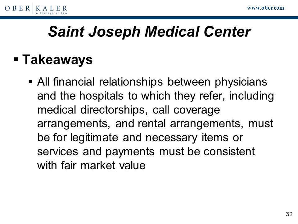 www.ober.com 32 Saint Joseph Medical Center  Takeaways  All financial relationships between physicians and the hospitals to which they refer, including medical directorships, call coverage arrangements, and rental arrangements, must be for legitimate and necessary items or services and payments must be consistent with fair market value