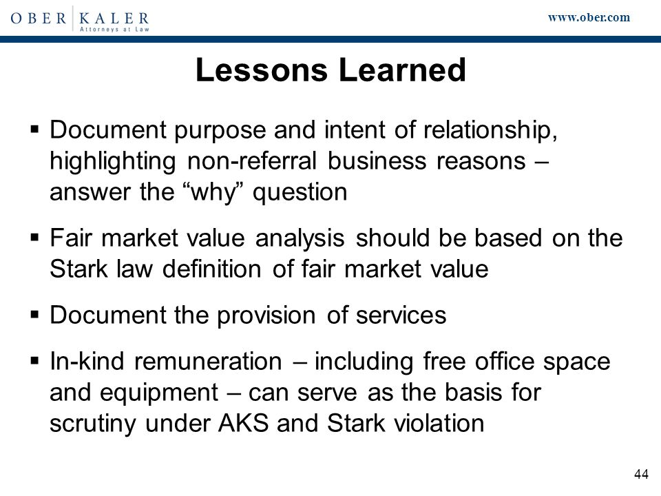 www.ober.com 44 Lessons Learned  Document purpose and intent of relationship, highlighting non-referral business reasons – answer the why question  Fair market value analysis should be based on the Stark law definition of fair market value  Document the provision of services  In-kind remuneration – including free office space and equipment – can serve as the basis for scrutiny under AKS and Stark violation