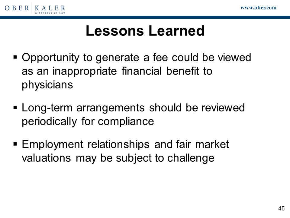 www.ober.com 45 Lessons Learned  Opportunity to generate a fee could be viewed as an inappropriate financial benefit to physicians  Long-term arrangements should be reviewed periodically for compliance  Employment relationships and fair market valuations may be subject to challenge