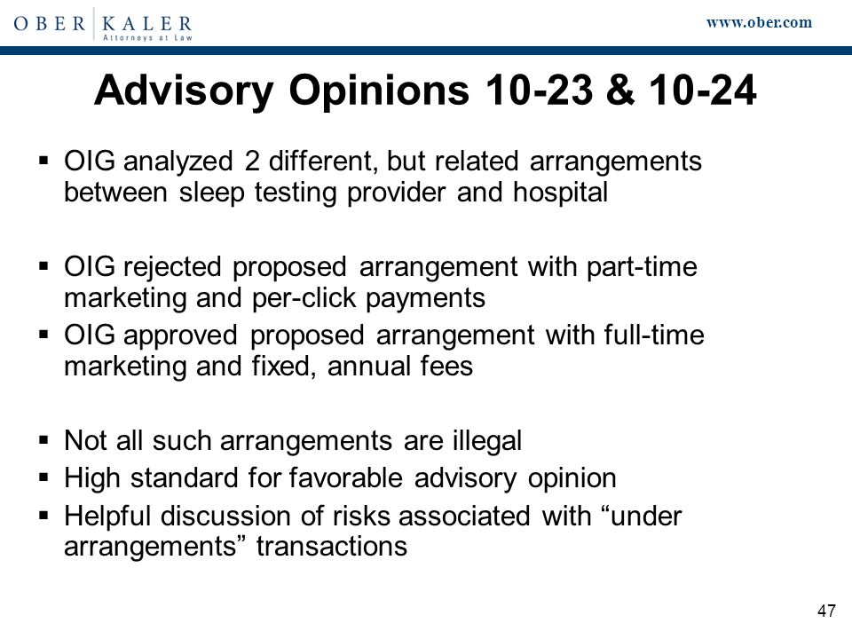 www.ober.com 47 Advisory Opinions 10-23 & 10-24  OIG analyzed 2 different, but related arrangements between sleep testing provider and hospital  OIG rejected proposed arrangement with part-time marketing and per-click payments  OIG approved proposed arrangement with full-time marketing and fixed, annual fees  Not all such arrangements are illegal  High standard for favorable advisory opinion  Helpful discussion of risks associated with under arrangements transactions