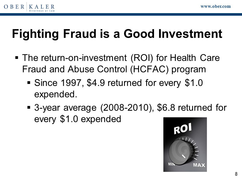 www.ober.com 8 Fighting Fraud is a Good Investment  The return-on-investment (ROI) for Health Care Fraud and Abuse Control (HCFAC) program  Since 1997, $4.9 returned for every $1.0 expended.