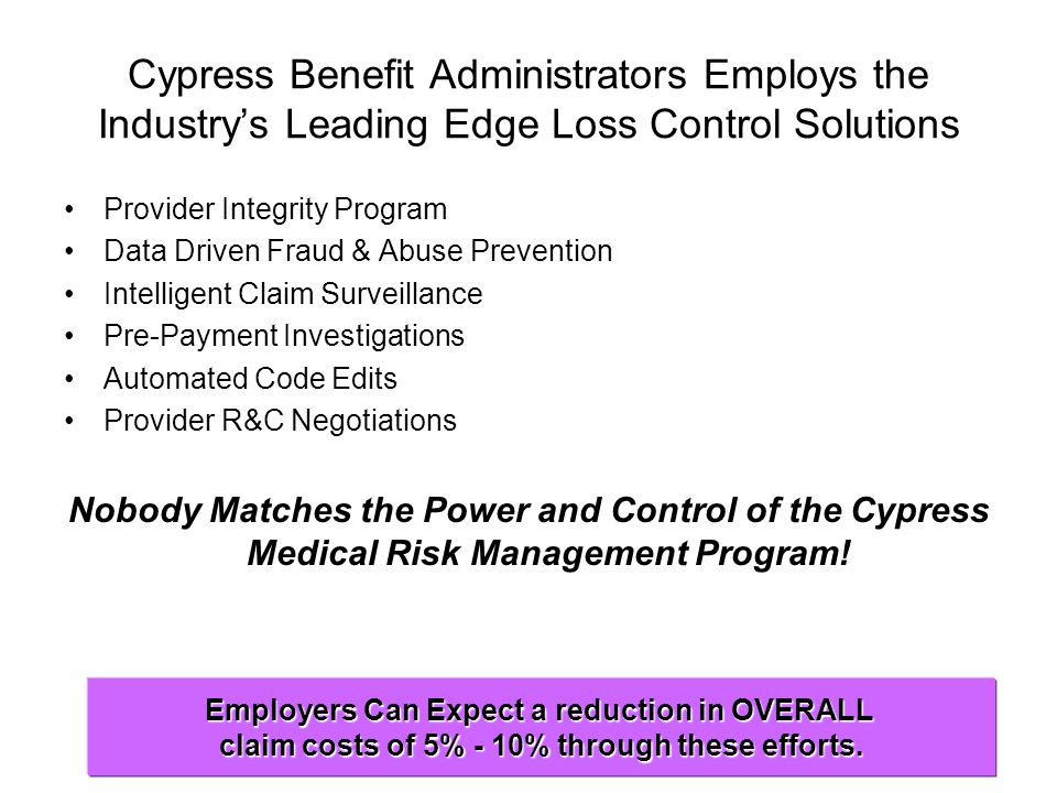 Cypress Benefit Administrators Employs the Industry's Leading Edge Loss Control Solutions Provider Integrity Program Data Driven Fraud & Abuse Prevention Intelligent Claim Surveillance Pre-Payment Investigations Automated Code Edits Provider R&C Negotiations Nobody Matches the Power and Control of the Cypress Medical Risk Management Program.