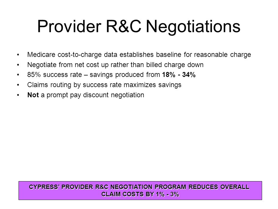 Provider R&C Negotiations Medicare cost-to-charge data establishes baseline for reasonable charge Negotiate from net cost up rather than billed charge down 85% success rate – savings produced from 18% - 34% Claims routing by success rate maximizes savings Not a prompt pay discount negotiation CYPRESS' PROVIDER R&C NEGOTIATION PROGRAM REDUCES OVERALL CLAIM COSTS BY 1% - 3%
