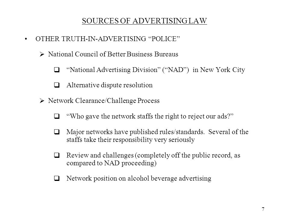 8 SOURCES OF ADVERTISING LAW OTHER TRUTH-IN-ADVERTISING POLICE  Specialized Agencies  TTB  FDA (for prescription drugs)  Your customer  Suing in state court, as a representative of a class of all of your customers in the state, or perhaps nationwide  These are plaintiffs' bar lawsuits; lawyers are the real plaintiffs  Example of the NJ statute: provides for automatic recovery of attorney's fees and treble damages for successful plaintiffs