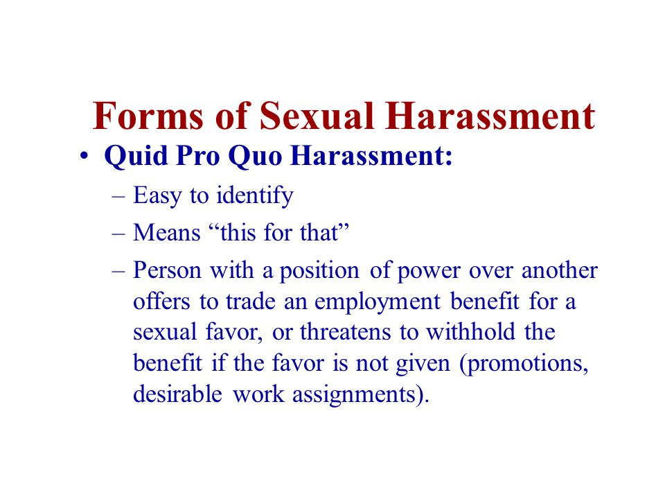 Forms of Sexual Harassment Quid Pro Quo Harassment: –Easy to identify –Means this for that –Person with a position of power over another offers to trade an employment benefit for a sexual favor, or threatens to withhold the benefit if the favor is not given (promotions, desirable work assignments).