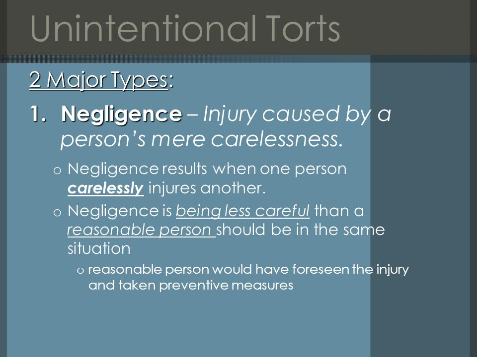 Unintentional Torts 2 Major Types: 1.Negligence 1.Negligence – Injury caused by a person's mere carelessness.