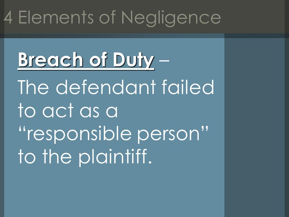 4 Elements of Negligence Breach of Duty Breach of Duty – The defendant failed to act as a responsible person to the plaintiff.