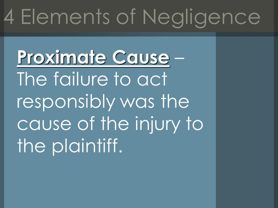 4 Elements of Negligence Proximate Cause Proximate Cause – The failure to act responsibly was the cause of the injury to the plaintiff.