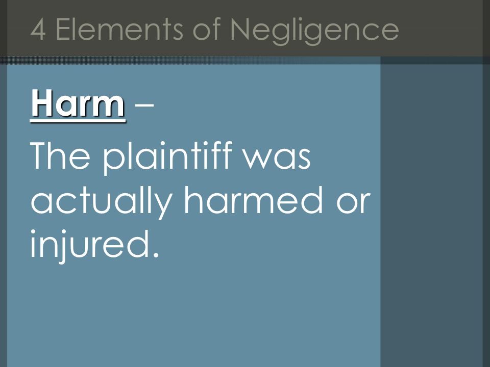 4 Elements of Negligence Harm Harm – The plaintiff was actually harmed or injured.