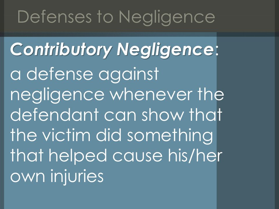 Defenses to Negligence Contributory Negligence Contributory Negligence : a defense against negligence whenever the defendant can show that the victim did something that helped cause his/her own injuries