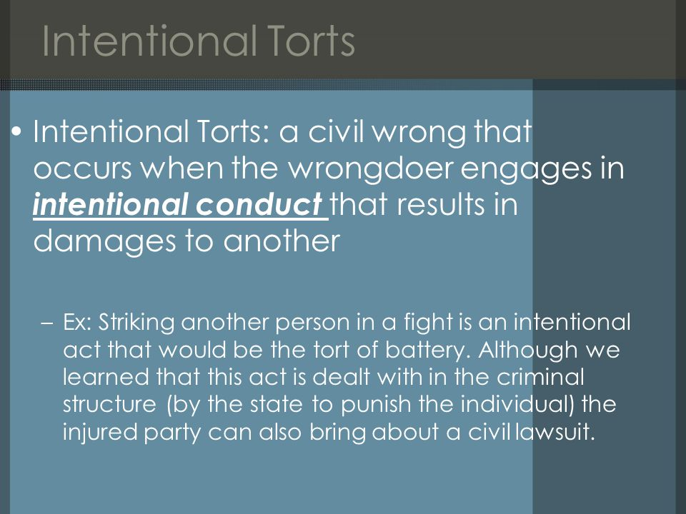 Intentional Torts Intentional Torts: a civil wrong that occurs when the wrongdoer engages in intentional conduct that results in damages to another –Ex: Striking another person in a fight is an intentional act that would be the tort of battery.