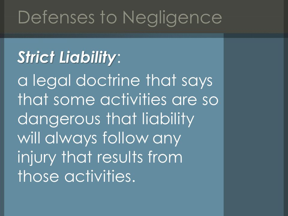 Defenses to Negligence Strict Liability Strict Liability : a legal doctrine that says that some activities are so dangerous that liability will always follow any injury that results from those activities.