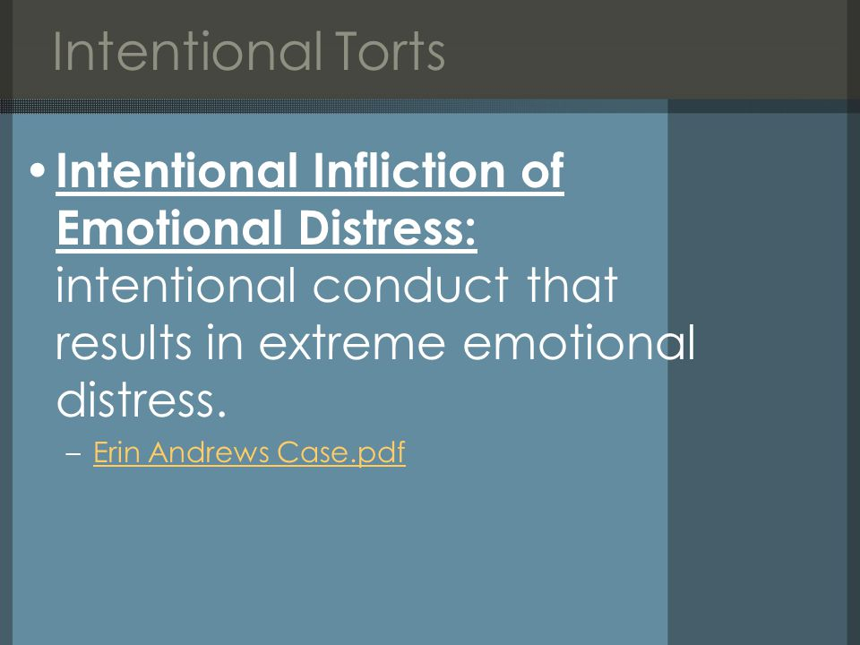 Intentional Torts Intentional Infliction of Emotional Distress: intentional conduct that results in extreme emotional distress.