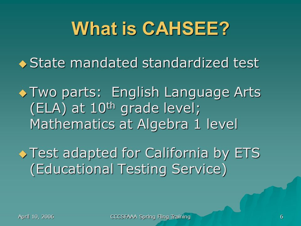 April 10, 2006 CCCSFAAA Spring Fling Training 6 What is CAHSEE.