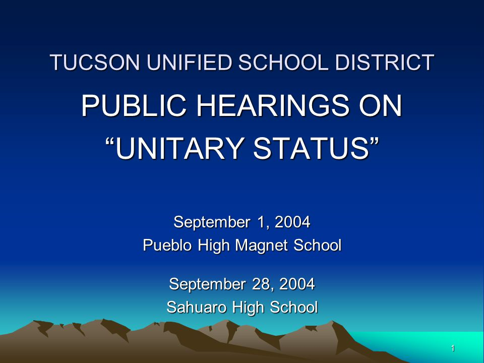 1 TUCSON UNIFIED SCHOOL DISTRICT PUBLIC HEARINGS ON UNITARY STATUS September 1, 2004 Pueblo High Magnet School September 28, 2004 Sahuaro High School
