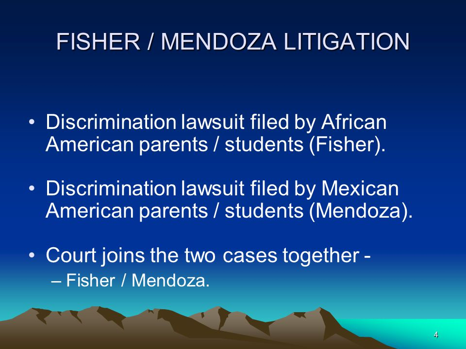 4 FISHER / MENDOZA LITIGATION Discrimination lawsuit filed by African American parents / students (Fisher).