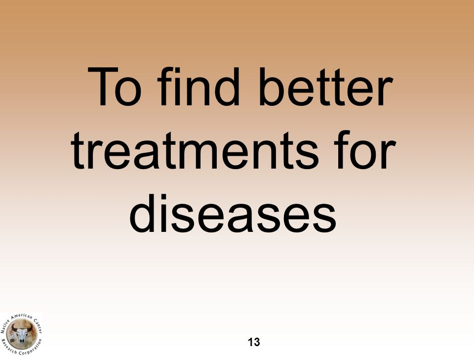 13 To find better treatments for diseases