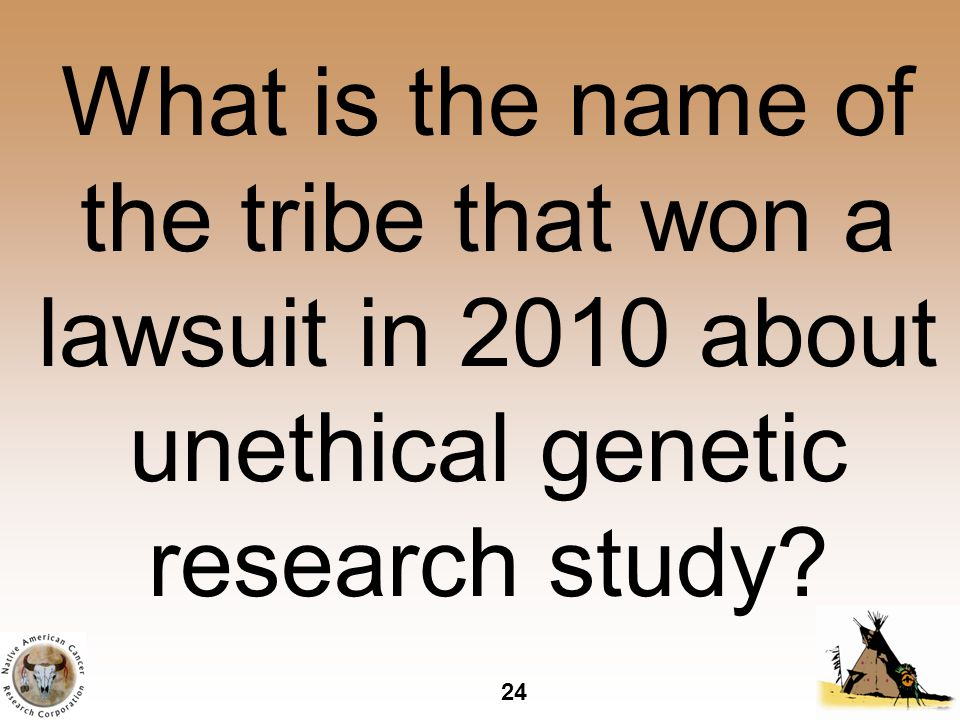 24 What is the name of the tribe that won a lawsuit in 2010 about unethical genetic research study