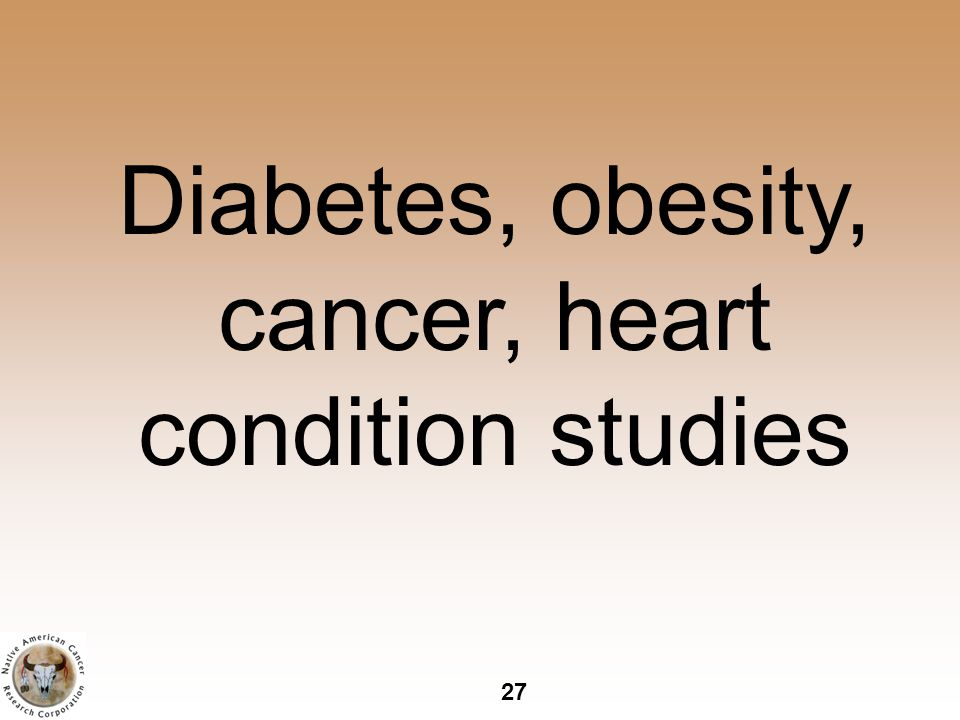 27 Diabetes, obesity, cancer, heart condition studies