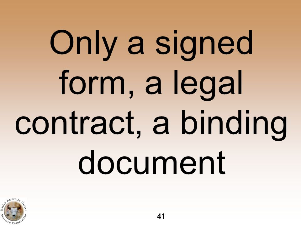 41 Only a signed form, a legal contract, a binding document