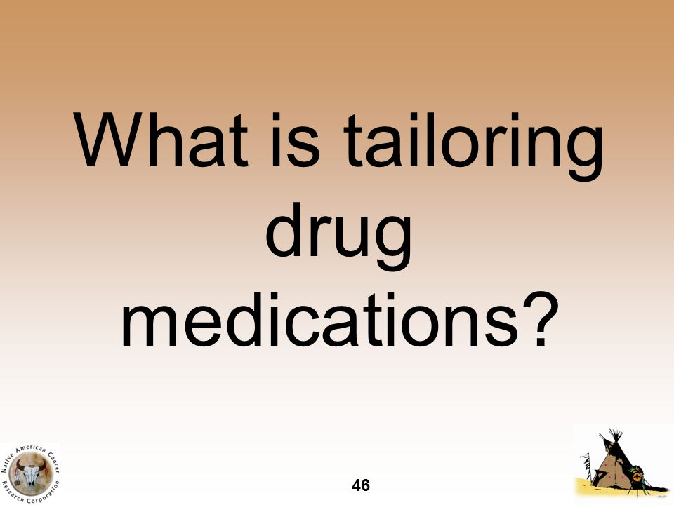 46 What is tailoring drug medications