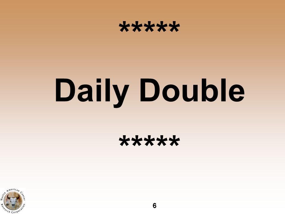 6 ***** Daily Double *****