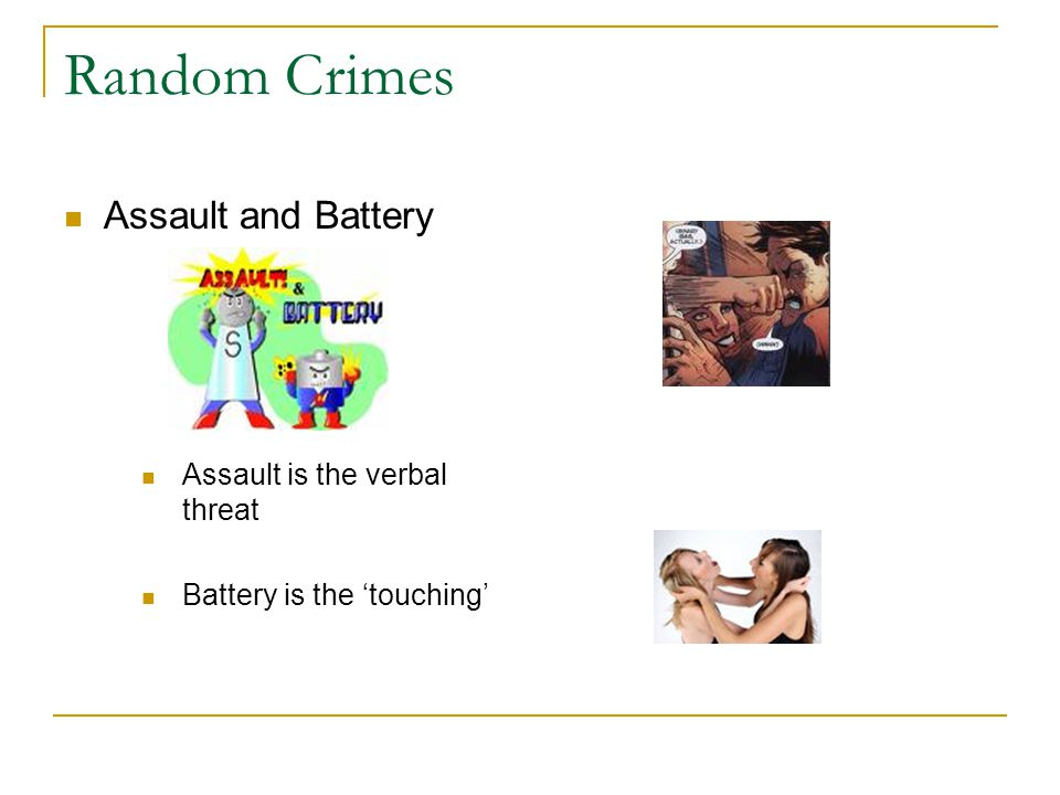 Random Crimes Assault and Battery Assault is the verbal threat Battery is the 'touching'