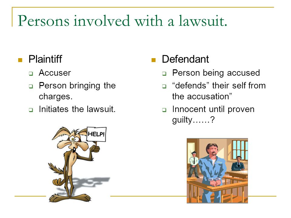 Persons involved with a lawsuit. Plaintiff  Accuser  Person bringing the charges.