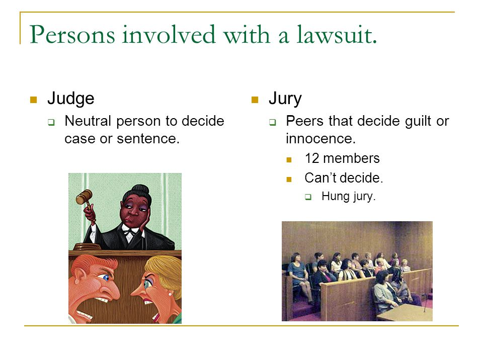 Persons involved with a lawsuit. Judge  Neutral person to decide case or sentence.