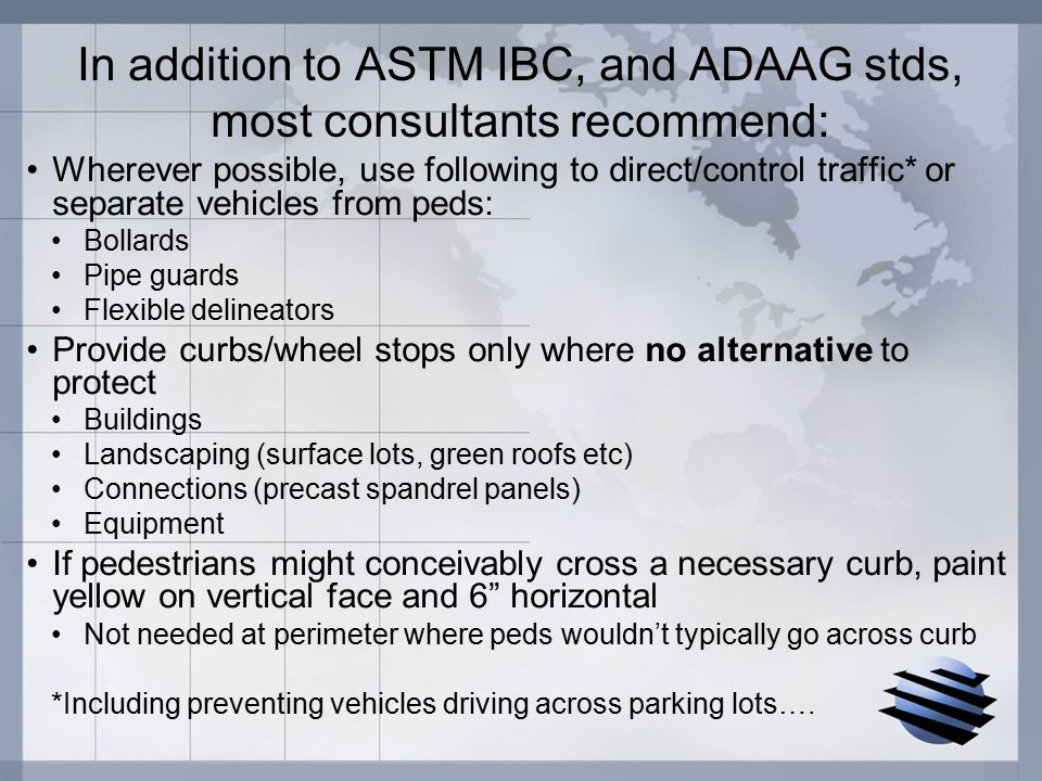 In addition to ASTM IBC, and ADAAG stds, most consultants recommend: Wherever possible, use following to direct/control traffic* or separate vehicles from peds: Bollards Pipe guards Flexible delineators Provide curbs/wheel stops only where no alternative to protect Buildings Landscaping (surface lots, green roofs etc) Connections (precast spandrel panels) Equipment If pedestrians might conceivably cross a necessary curb, paint yellow on vertical face and 6 horizontal Not needed at perimeter where peds wouldn't typically go across curb *Including preventing vehicles driving across parking lots….