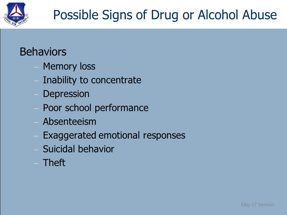 May 07 Version Possible Signs of Drug or Alcohol Abuse Behaviors – Memory loss – Inability to concentrate – Depression – Poor school performance – Absenteeism – Exaggerated emotional responses – Suicidal behavior – Theft