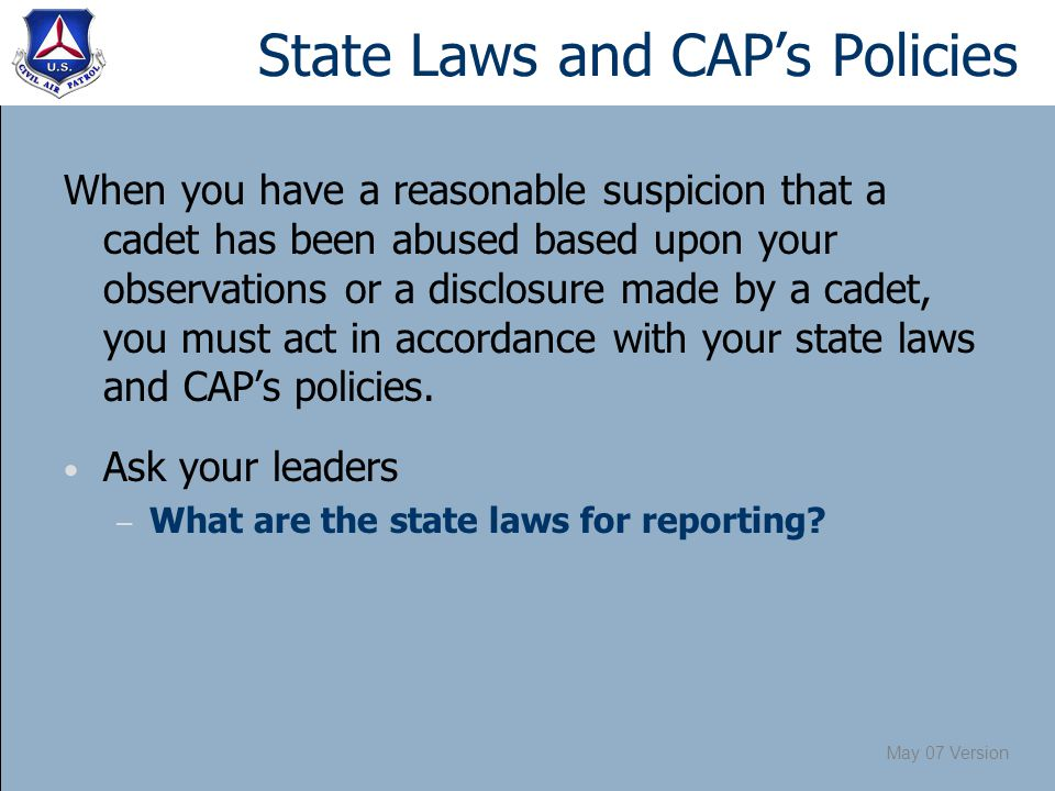 May 07 Version State Laws and CAP's Policies When you have a reasonable suspicion that a cadet has been abused based upon your observations or a disclosure made by a cadet, you must act in accordance with your state laws and CAP's policies.
