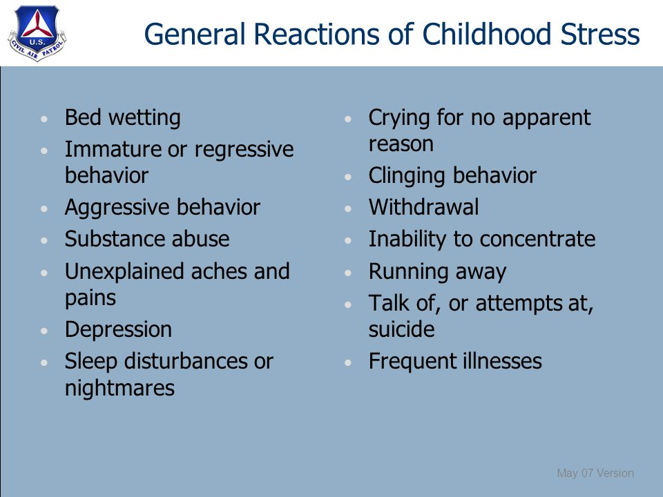 May 07 Version General Reactions of Childhood Stress Bed wetting Immature or regressive behavior Aggressive behavior Substance abuse Unexplained aches and pains Depression Sleep disturbances or nightmares Crying for no apparent reason Clinging behavior Withdrawal Inability to concentrate Running away Talk of, or attempts at, suicide Frequent illnesses