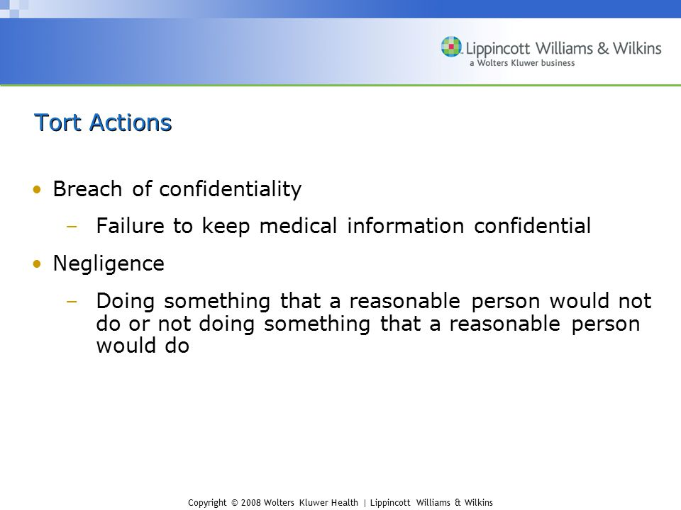 Copyright © 2008 Wolters Kluwer Health | Lippincott Williams & Wilkins Tort Actions Breach of confidentiality –Failure to keep medical information con