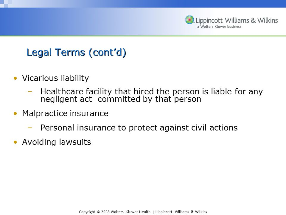 Copyright © 2008 Wolters Kluwer Health | Lippincott Williams & Wilkins Vicarious liability –Healthcare facility that hired the person is liable for an