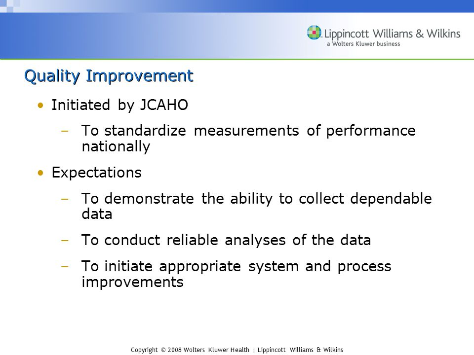 Copyright © 2008 Wolters Kluwer Health | Lippincott Williams & Wilkins Quality Improvement Initiated by JCAHO –To standardize measurements of performa