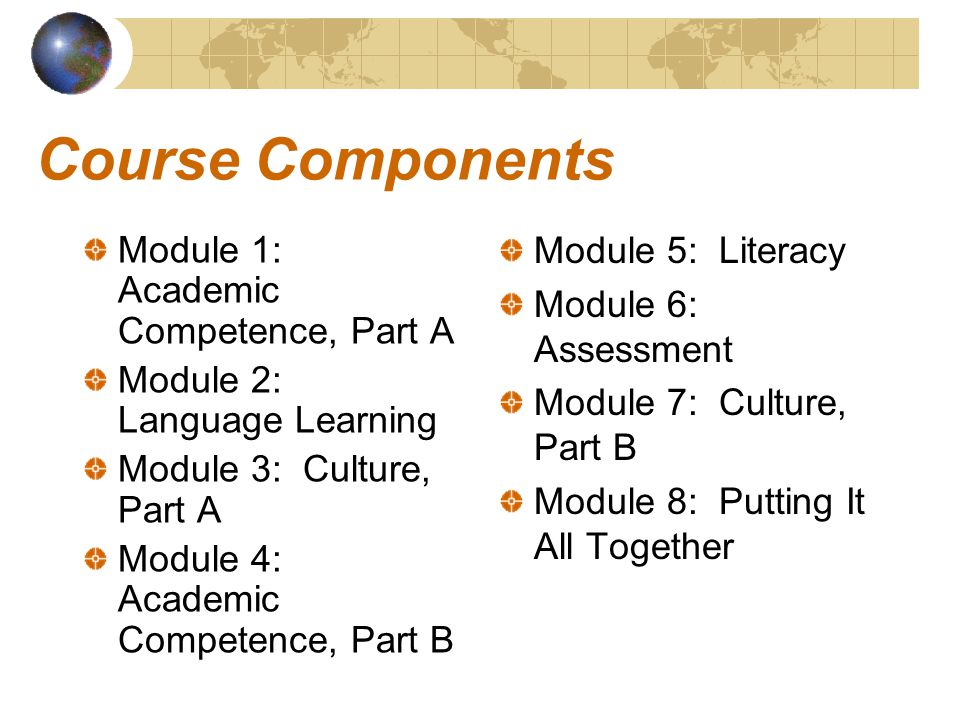 Course Components Module 1: Academic Competence, Part A Module 2: Language Learning Module 3: Culture, Part A Module 4: Academic Competence, Part B Module 5: Literacy Module 6: Assessment Module 7: Culture, Part B Module 8: Putting It All Together
