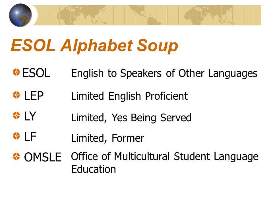 ESOL Alphabet Soup ESOL English to Speakers of Other Languages LEP Limited English Proficient Limited, Yes Being Served Limited, Former Office of Multicultural Student Language Education LY LF OMSLE