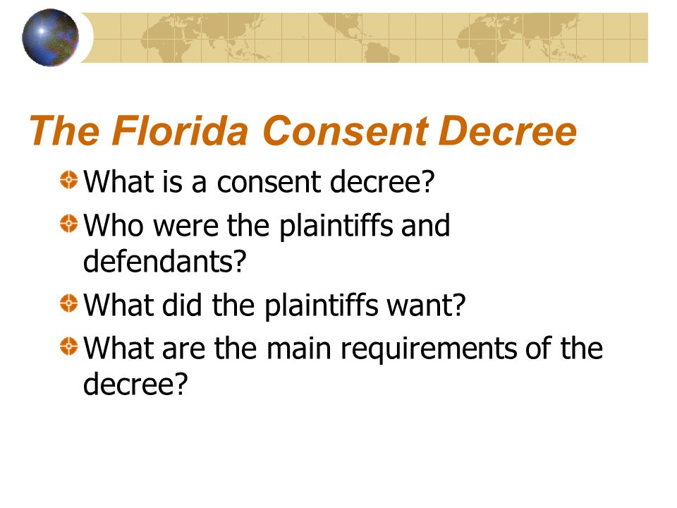 The Florida Consent Decree What is a consent decree? Who were the plaintiffs and defendants? What did the plaintiffs want? What are the main requireme