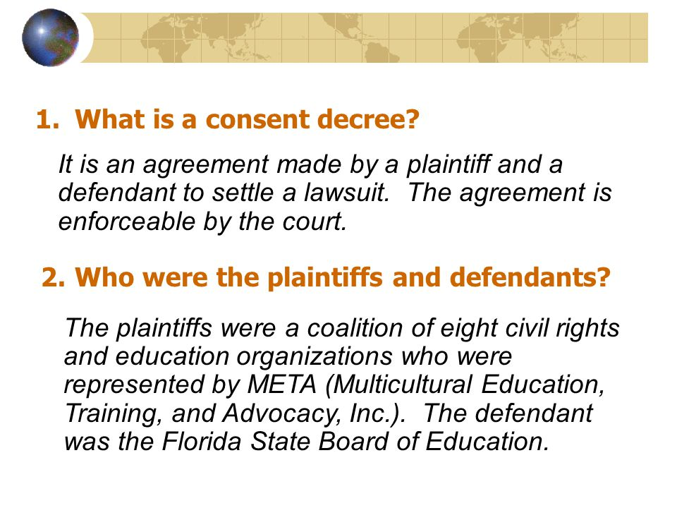 1.What is a consent decree? It is an agreement made by a plaintiff and a defendant to settle a lawsuit. The agreement is enforceable by the court. 2.W