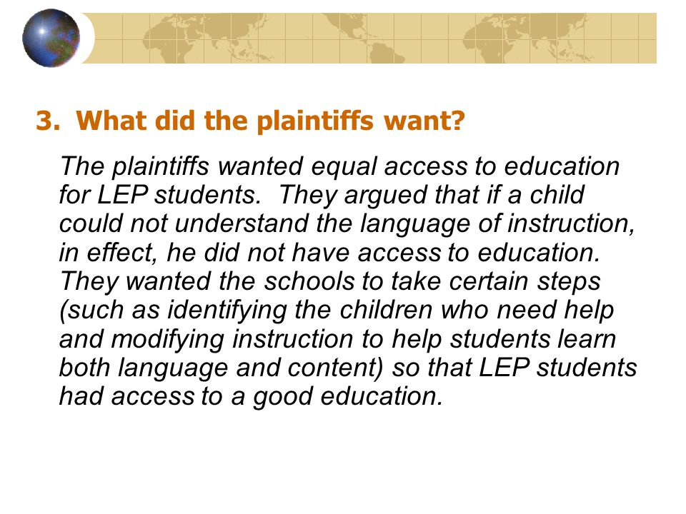 3.What did the plaintiffs want. The plaintiffs wanted equal access to education for LEP students.