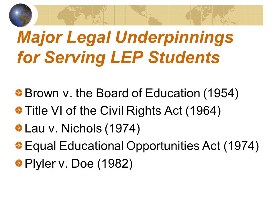 Major Legal Underpinnings for Serving LEP Students Brown v. the Board of Education (1954) Title VI of the Civil Rights Act (1964) Lau v. Nichols (1974