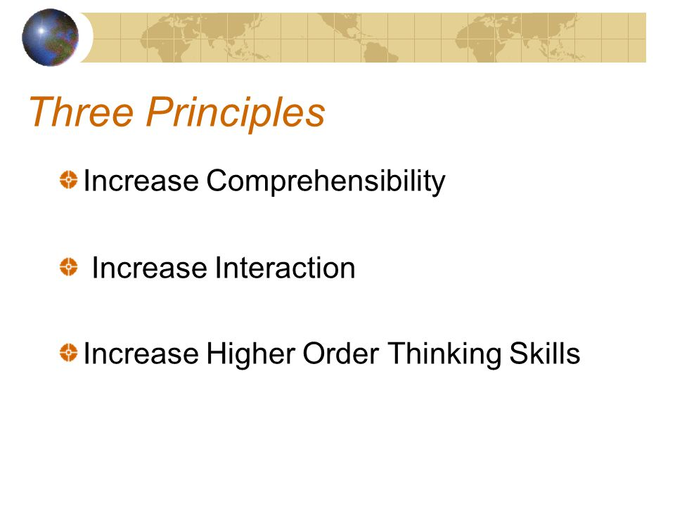 Three Principles Increase Comprehensibility Increase Interaction Increase Higher Order Thinking Skills